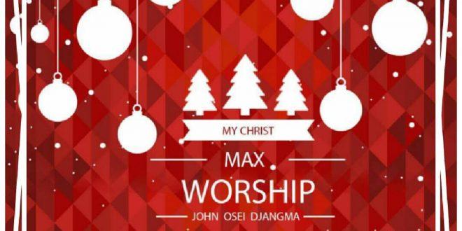 My Christ Max Worship by John Osei Djangma (Special Christmas Worship) Max Worship